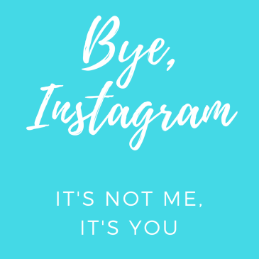 Bye Instagram, it's not me it's you