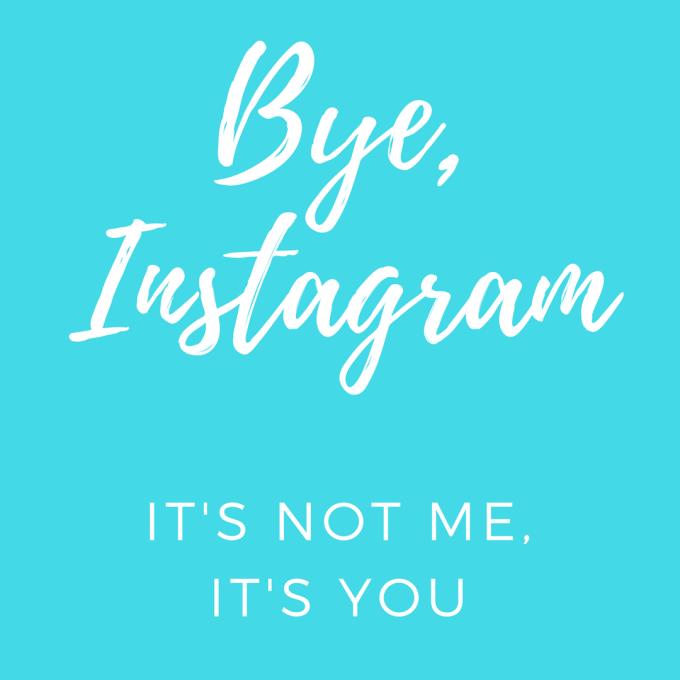 Bye Instagram, it's not me it's you