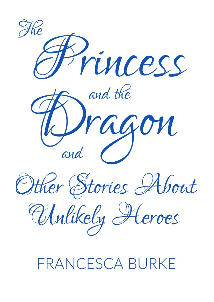 cover for The Princess and the Dragon and Other Stories About Unlikely Heroes by Francesca Burke
